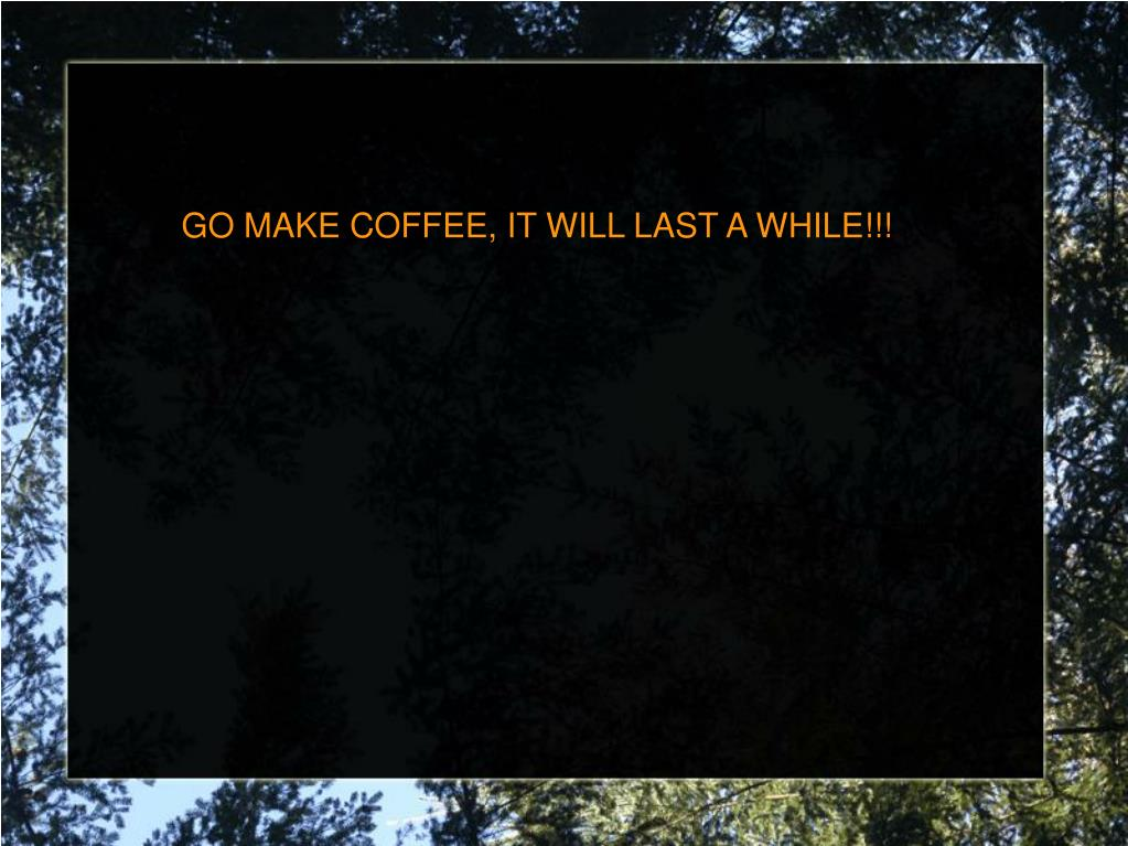 GO MAKE COFFEE, IT WILL LAST A WHILE!!!