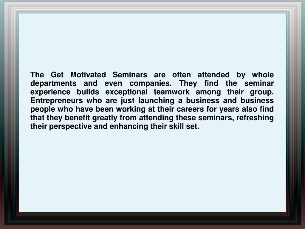 The Get Motivated Seminars are often attended by whole departments and even companies. They find the seminar experience builds exceptional teamwork among their group. Entrepreneurs who are just launching a business and business people who have been working at their careers for years also find that they benefit greatly from attending these seminars, refreshing their perspective and enhancing their skill set.