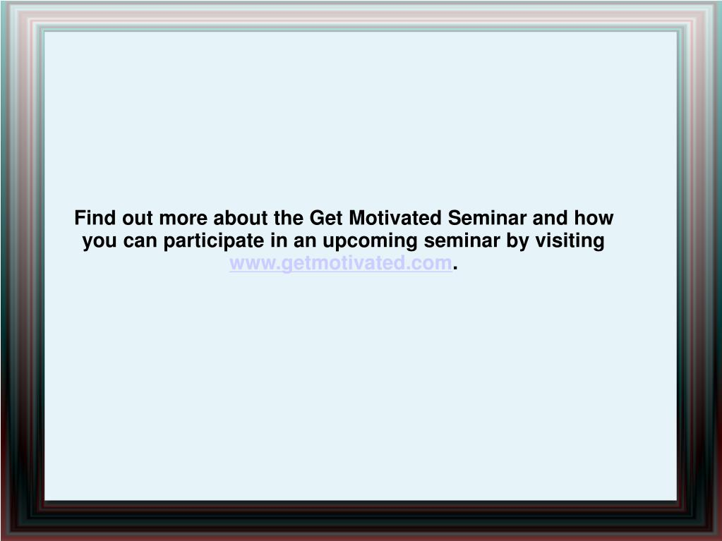 Find out more about the Get Motivated Seminar and how you can participate in an upcoming seminar by visiting