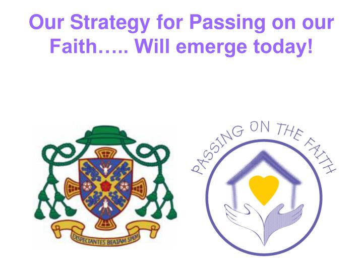 Our Strategy for Passing on our Faith….. Will emerge today!