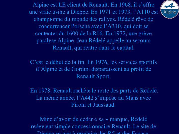 Alpine est LE client de Renault. En 1968,il s'offre une vraie usine à Dieppe. En 1971 et 1973, l'A110 est championne du monde des rallyes. Rédelé rêve de concurrencer Porsche avec l'A310, qui doit se contenter du 1600 de la R16. En 1972, une grève paralyse Alpine. Jean Rédelé appelle au secours Renault, qui rentre dans le capital.