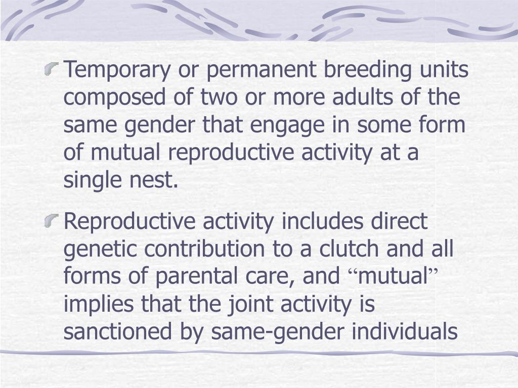 Temporary or permanent breeding units composed of two or more adults of the same gender that engage in some form of mutual reproductive activity at a single nest.