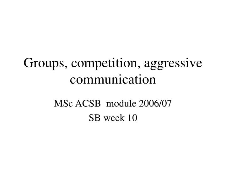 Groups competition aggressive communication l.jpg