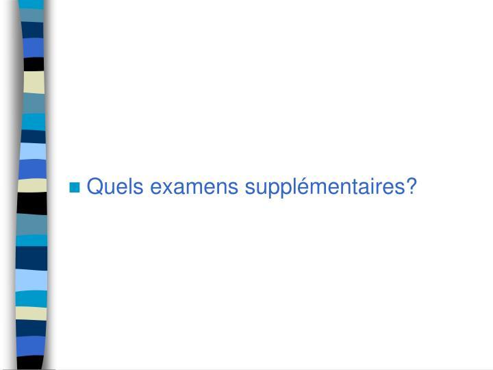 Quels examens supplémentaires?