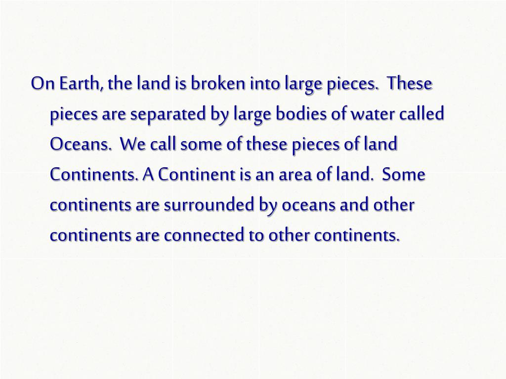 On Earth, the land is broken into large pieces.  These pieces are separated by large bodies of water called Oceans.  We call some of these pieces of land Continents. A Continent is an area of land.  Some continents are surrounded by oceans and other continents are connected to other continents.