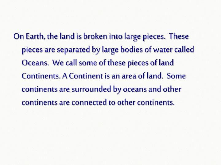 On Earth, the land is broken into large pieces.  These pieces are separated by large bodies of water...