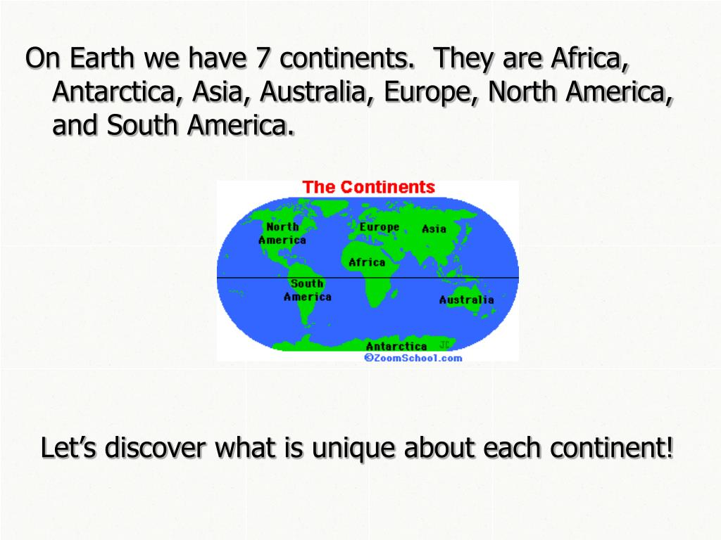 On Earth we have 7 continents.  They are Africa, Antarctica, Asia, Australia, Europe, North America, and South America.