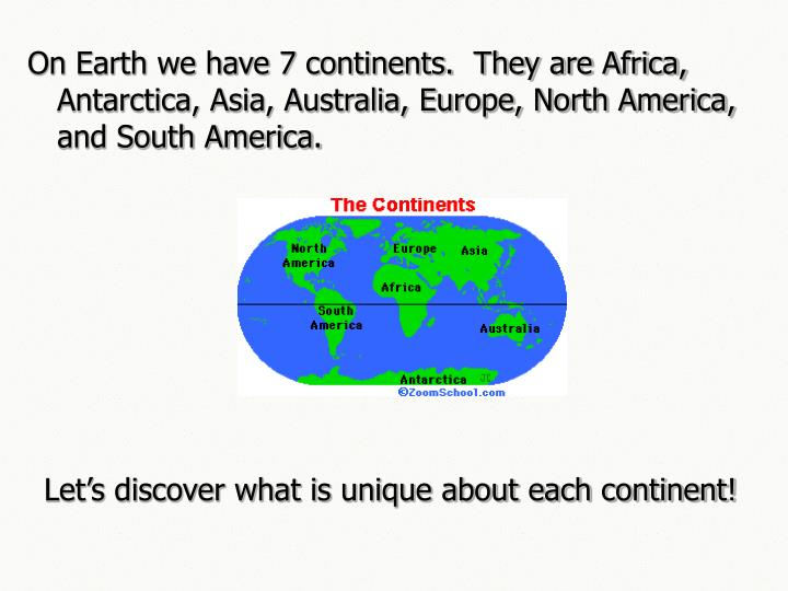 On Earth we have 7 continents.  They are Africa, Antarctica, Asia, Australia, Europe, North America,...