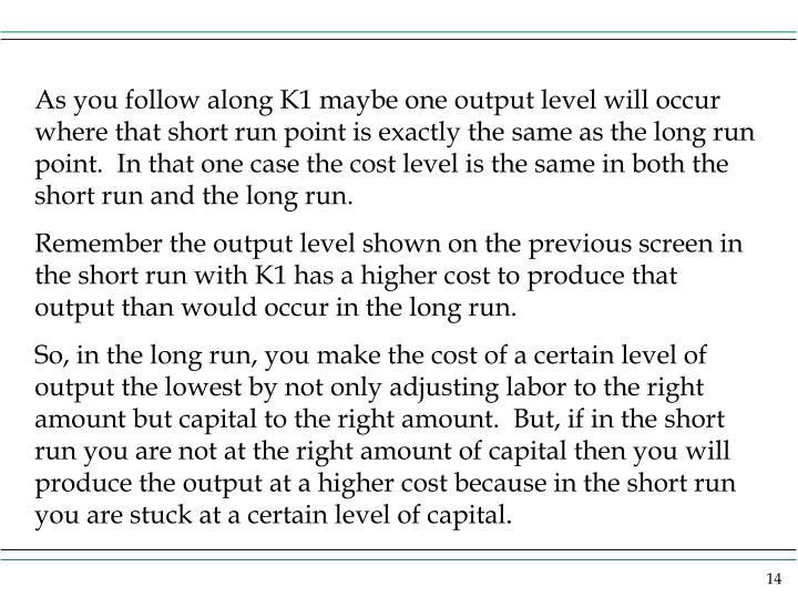 As you follow along K1 maybe one output level will occur where that short run point is exactly the same as the long run point.  In that one case the cost level is the same in both the short run and the long run.