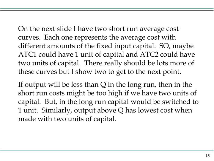On the next slide I have two short run average cost curves.  Each one represents the average cost with different amounts of the fixed input capital.  SO, maybe ATC1 could have 1 unit of capital and ATC2 could have two units of capital.  There really should be lots more of these curves but I show two to get to the next point.