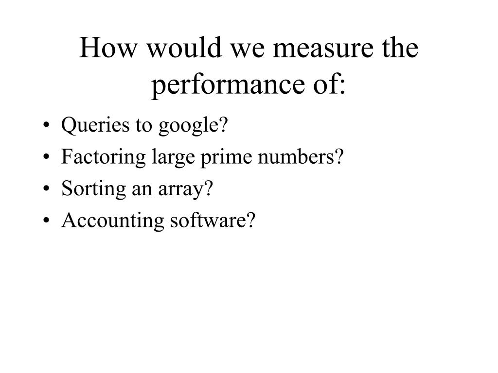 How would we measure the performance of:
