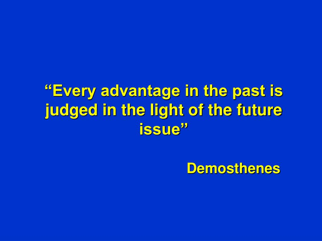 """Every advantage in the past is judged in the light of the future issue"""