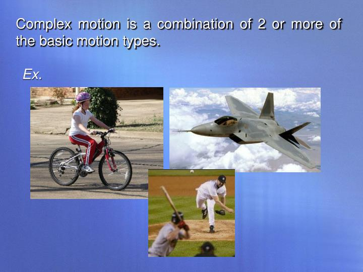 Complex motion is a combination of 2 or more of the basic motion types.