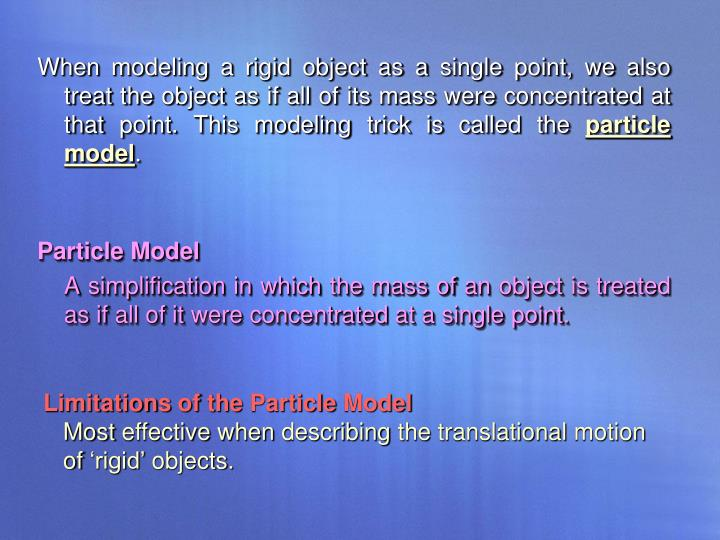 When modeling a rigid object as a single point, we also treat the object as if all of its mass were concentrated at that point. This modeling trick is called the