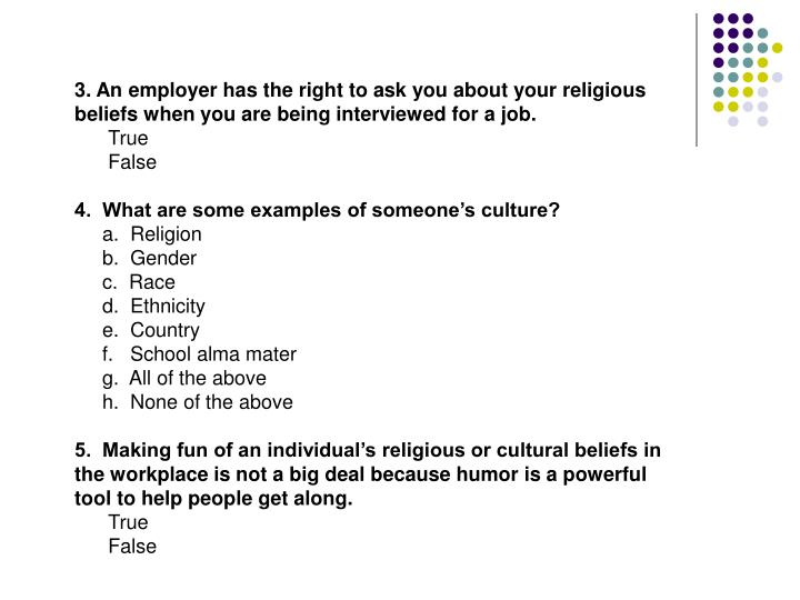 3. An employer has the right to ask you about your religious beliefs when you are being interviewed for a job.