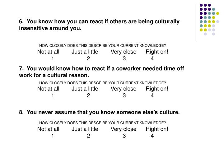 6.  You know how you can react if others are being culturally insensitive around you.