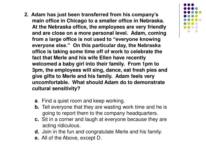 "2.  Adam has just been transferred from his company's main office in Chicago to a smaller office in Nebraska.  At the Nebraska office, the employees are very friendly and are close on a more personal level.  Adam, coming from a large office is not used to ""everyone knowing everyone else.""  On this particular day, the Nebraska office is taking some time off of work to celebrate the fact that Merle and his wife Ellen have recently welcomed a baby girl into their family.  From 1pm to 3pm, the employees will sing, dance, eat fresh pies and give gifts to Merle and his family.  Adam feels very uncomfortable.  What should Adam do to demonstrate cultural sensitivity?"
