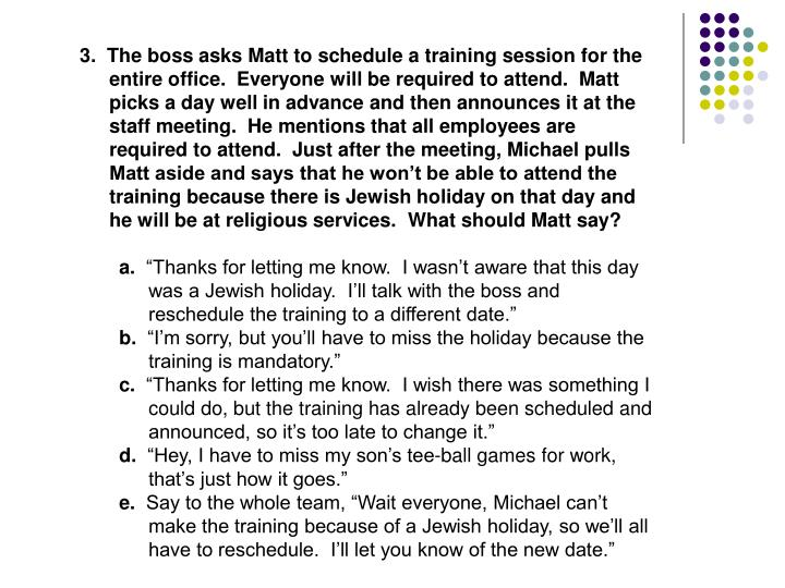 3.  The boss asks Matt to schedule a training session for the entire office.  Everyone will be required to attend.  Matt picks a day well in advance and then announces it at the staff meeting.  He mentions that all employees are required to attend.  Just after the meeting, Michael pulls Matt aside and says that he won't be able to attend the training because there is Jewish holiday on that day and he will be at religious services.  What should Matt say?
