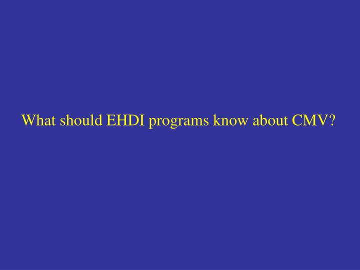 What should EHDI programs know about CMV?