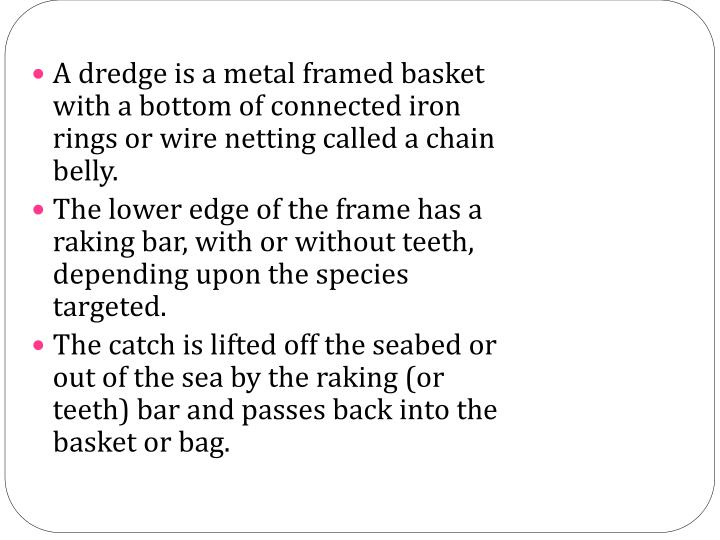 A dredge is a metal framed basket with a bottom of connected iron rings or wire netting called a chain belly.