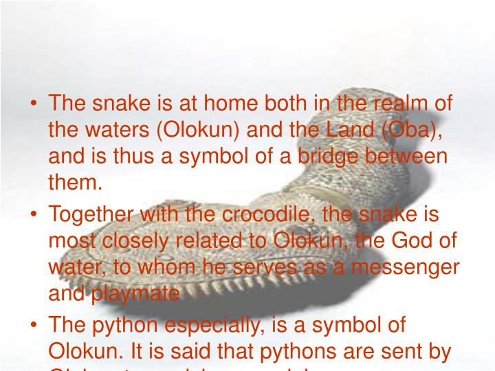 The snake is at home both in the realm of the waters (Olokun) and the Land (Oba), and is thus a symbol of a bridge between them.