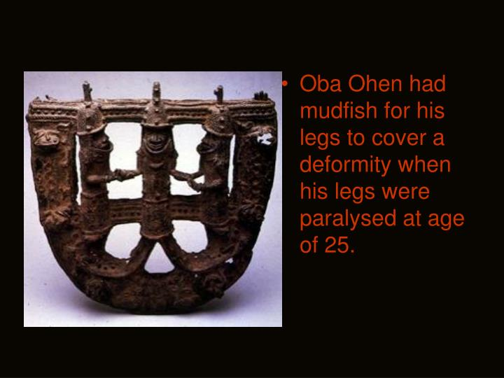 Oba Ohen had mudfish for his legs to cover a deformity when his legs were paralysed at age of 25.
