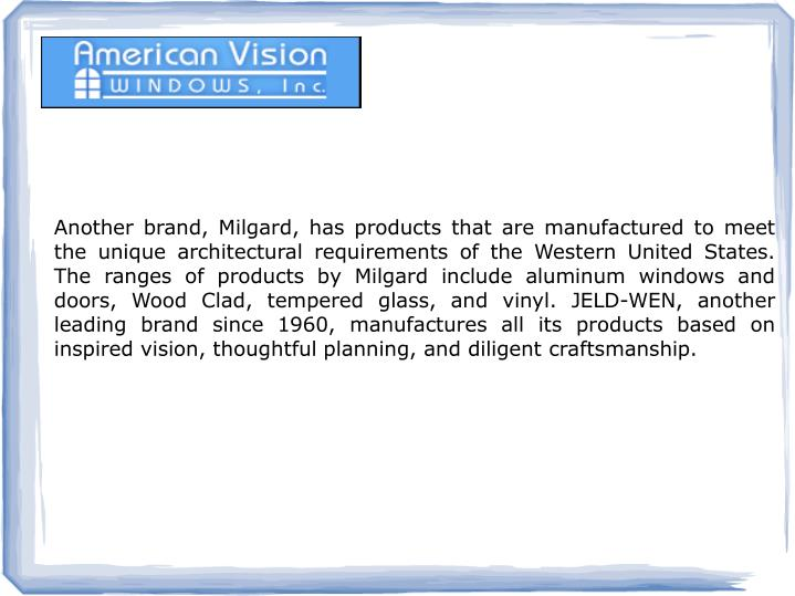 Another brand, Milgard, has products that are manufactured to meet the unique architectural requirements of the Western United States. The ranges of products by Milgard include aluminum windows and doors, Wood Clad, tempered glass, and vinyl. JELD-WEN, another leading brand since 1960, manufactures all its products based on inspired vision, thoughtful planning, and diligent craftsmanship.