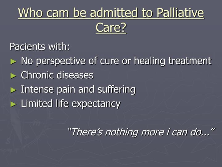 Who cam be admitted to Palliative Care?