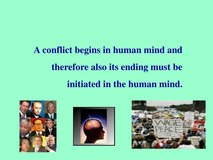 A conflict begins in human mind and therefore also its ending must be initiated in the human mind.