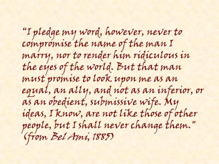 """I pledge my word, however, never to compromise the name of the man I marry, nor to render him ridiculous in the eyes of the world. But that man must promise to look upon me as an equal, an ally, and not as an inferior, or as an obedient, submissive wife. My ideas, I know, are not like those of other people, but I shall never change them."" (from"
