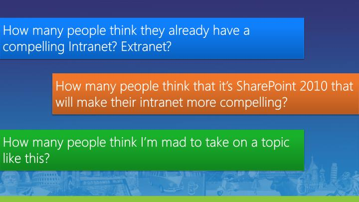 How many people think they already have a compelling Intranet? Extranet?