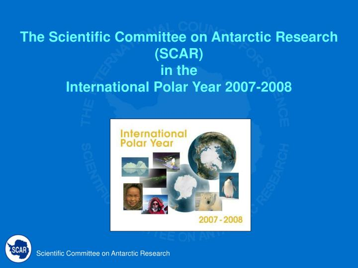 the scientific committee on antarctic research scar in the international polar year 2007 2008 n.