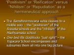 positivism or reification versus nihilism or repudiation as a hermeneutical approach