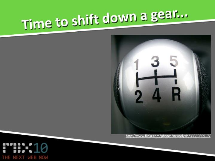 Time to shift down a gear...