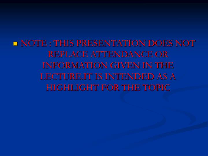 NOTE : THIS PRESENTATION DOES NOT REPLACE ATTENDANCE OR INFORMATION GIVEN IN THE LECTURE.IT IS INTEN...