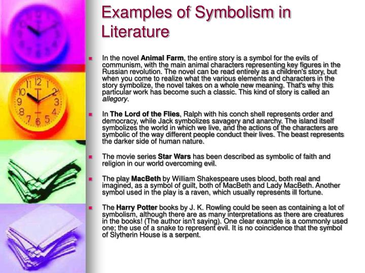 the different forms of symbolism in literature Symbolism in literature what is symbolism • a symbol is the use of a concrete object to represent an abstract idea • a symbol may appear in a work of literature in a number of different ways to suggest a number of different things • most commonly, a symbol will present itself in the form of: ▫ .