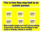 this is how they may look to an autistic person