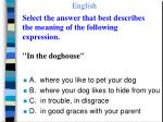 select the answer that best describes the meaning of the following expression in the doghouse