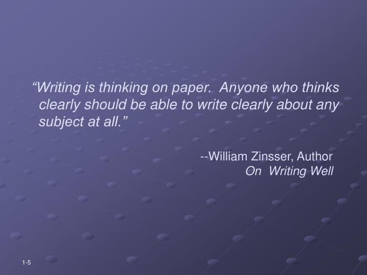 """""""Writing is thinking on paper.  Anyone who thinks clearly should be able to write clearly about any subject at all."""""""