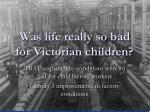 was life really so bad for victorian children