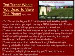 ted turner wants you dead to save the planet apr 7 2008