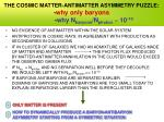 the cosmic matter antimatter asymmetry puzzle why only baryons why n baryons n photon 10 10