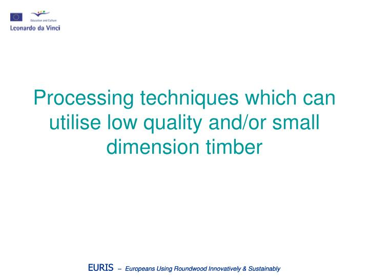 processing techniques which can utilise low quality and or small dimension timber n.