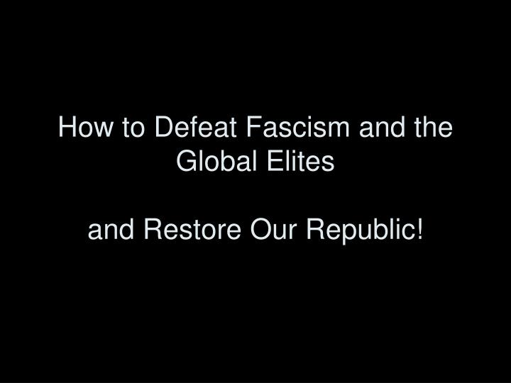 how to defeat fascism and the global elites and restore our republic n.