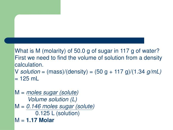 What is M (molarity) of 50.0 g of sugar in 117 g of water? First we need to find the volume of solution from a density calculation.