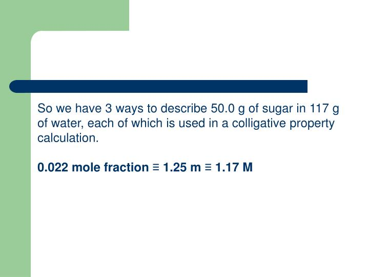 So we have 3 ways to describe 50.0 g of sugar in 117 g of water, each of which is used in a colligative property calculation.