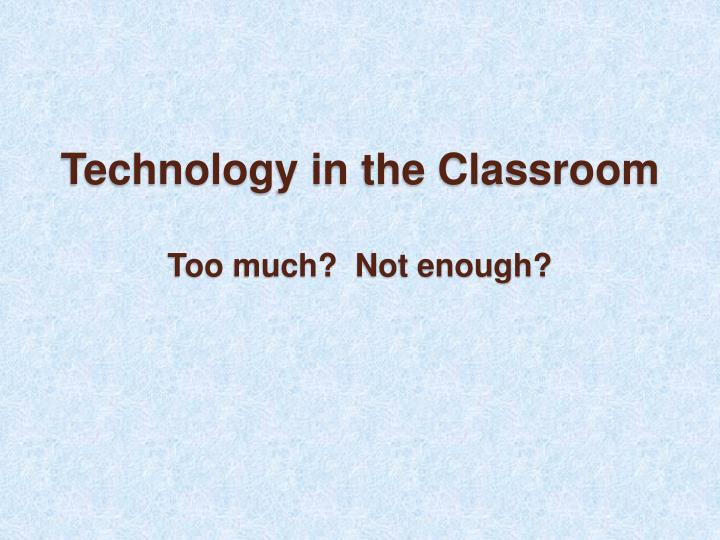 technology in the classroom too much not enough n.