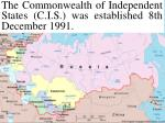 the commonwealth of independent states c i s was established 8th december 1991