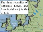 the three republics of lithuania latvia and estonia did not join the c i s