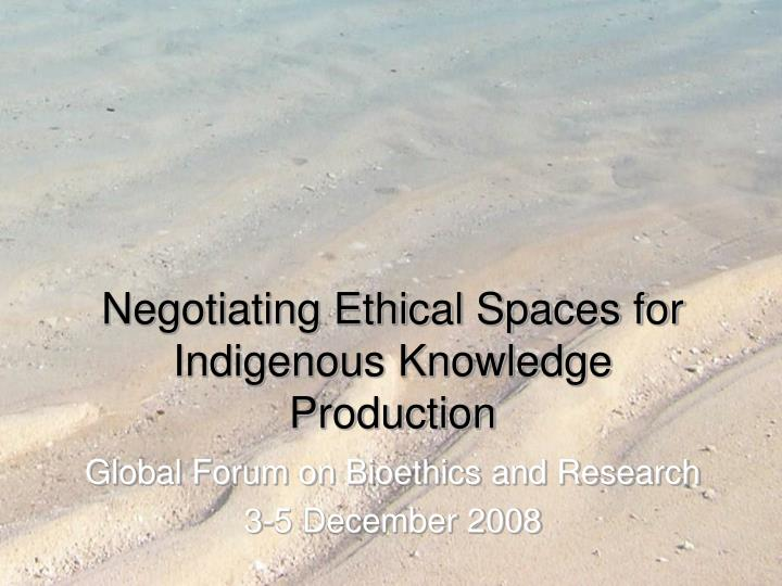 negotiating ethical spaces for indigenous knowledge production n.